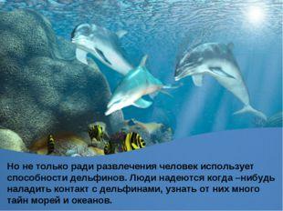 Но не только ради развлечения человек использует способности дельфинов. Люди