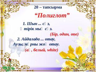 """20 – тапсырма """"Полиглот"""" 1. Шын ... сөз, Өтірік мың сөз. 2. Айдалада ... отау"""