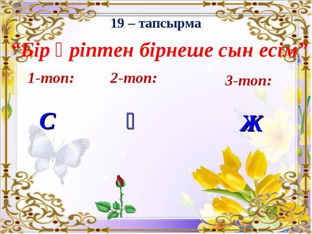 """19 – тапсырма """"Бір әріптен бірнеше сын есім"""" 1-топ: С 2-топ: Қ 3-топ: Ж"""