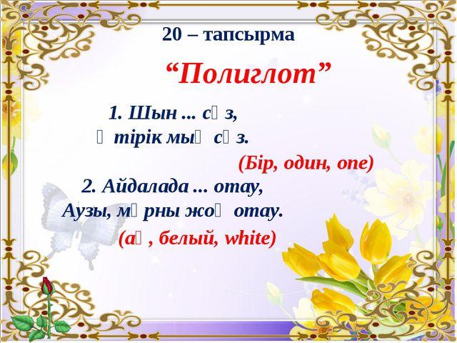 """20 – тапсырма """"Полиглот"""" 1. Шын ... сөз, Өтірік мың сөз. 2. Айдалада ... отау..."""