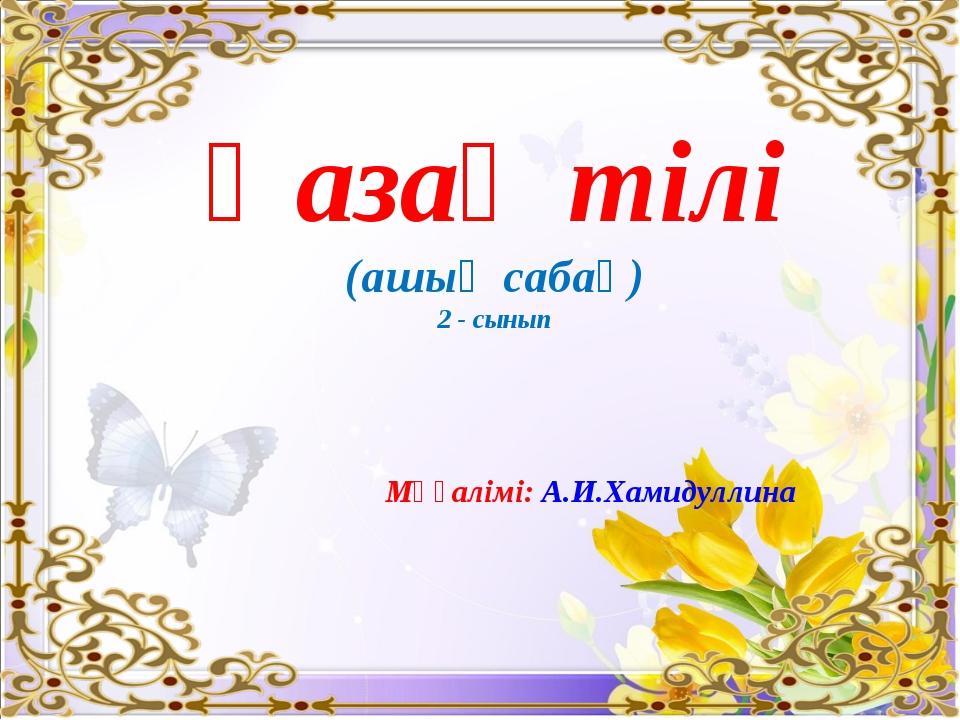 Қазақ тілі (ашық сабақ) 2 - сынып Мұғалімі: А.И.Хамидуллина