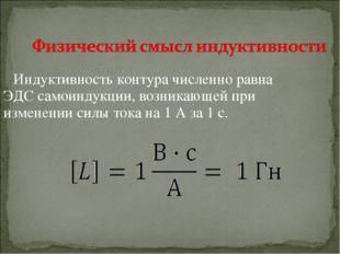 Индуктивность контура численно равна ЭДС самоиндукции, возникающей при измене