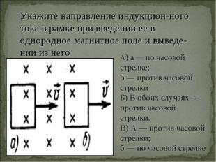 Укажите направление индукцион-ного тока в рамке при введении ее в однородное