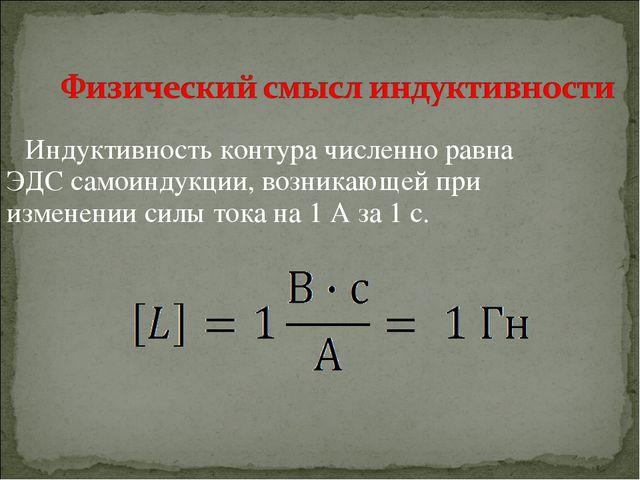 Индуктивность контура численно равна ЭДС самоиндукции, возникающей при измене...
