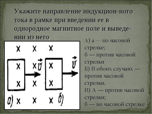 Укажите направление индукцион-ного тока в рамке при введении ее в однородное...