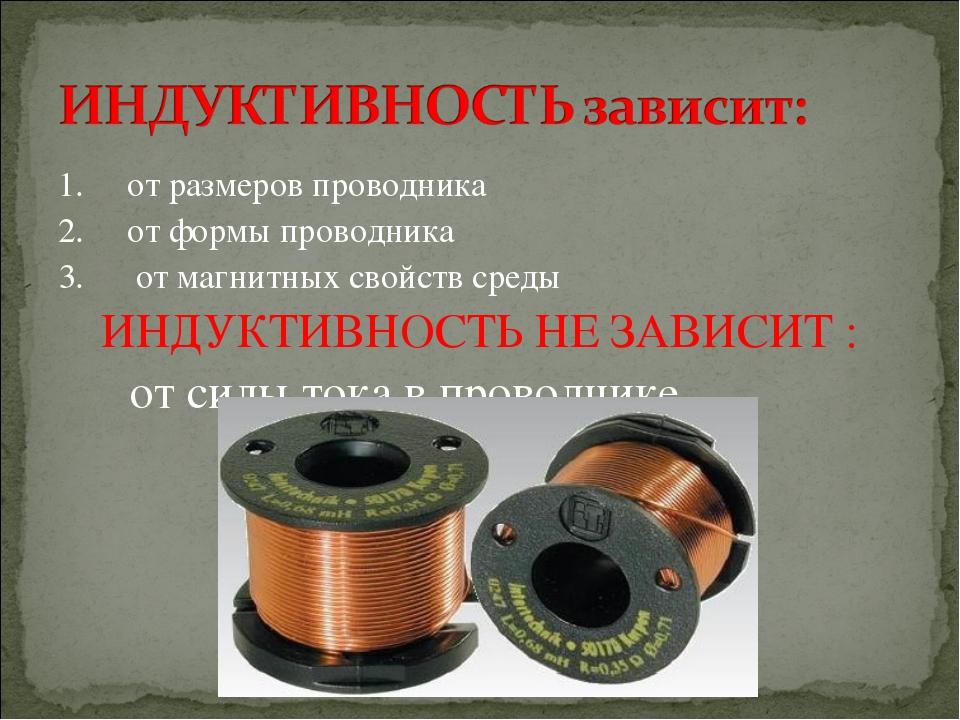 1. от размеров проводника 2. от формы проводника 3. от магнитных свойств сред...