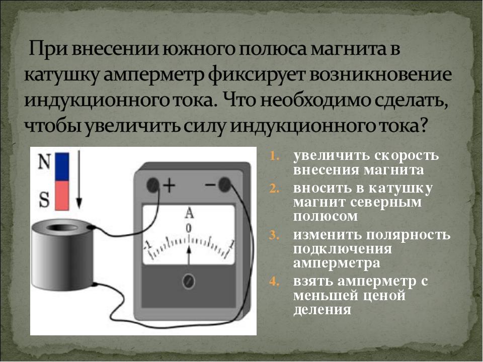 увеличить скорость внесения магнита вносить в катушку магнит северным полюсом...