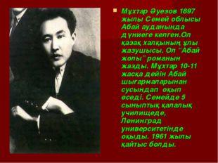 Мұхтар Әуезов 1897 жылы Семей облысы Абай ауданында дүниеге келген.Ол қазақ х