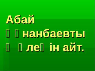 Абай Құнанбаевтың өлеңін айт.