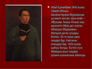 Абай Құнанбаев 1845 жылы Семей облысы Шыңғыстаудың баурайында дүниеге келген