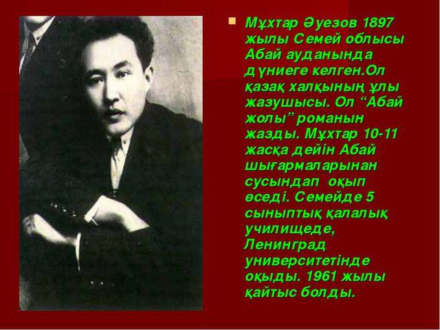 Мұхтар Әуезов 1897 жылы Семей облысы Абай ауданында дүниеге келген.Ол қазақ х...