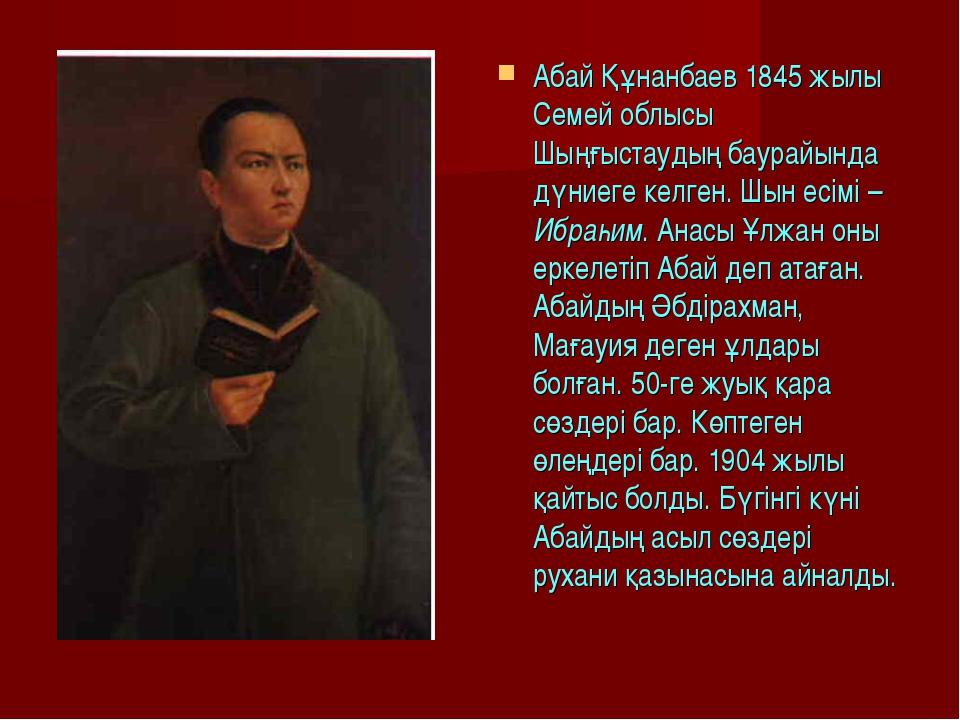 Абай Құнанбаев 1845 жылы Семей облысы Шыңғыстаудың баурайында дүниеге келген...