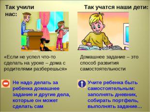 Так учили нас: Так учатся наши дети: Не надо делать за ребенка домашнее задан