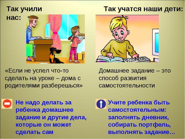 Так учили нас: Так учатся наши дети: Не надо делать за ребенка домашнее задан...