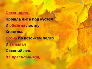 Осень-лиса. Прошла лиса под кустом И обожгла листву Хвостом. Огонь по веточк