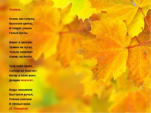 Осенью.  Осень наступила, Высохли цветы, И глядят уныло Голые кусты.  Вяне