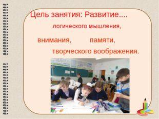 Цель занятия: Развитие.... логического мышления, внимания, памяти, творческог