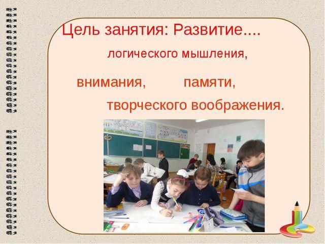 Цель занятия: Развитие.... логического мышления, внимания, памяти, творческог...