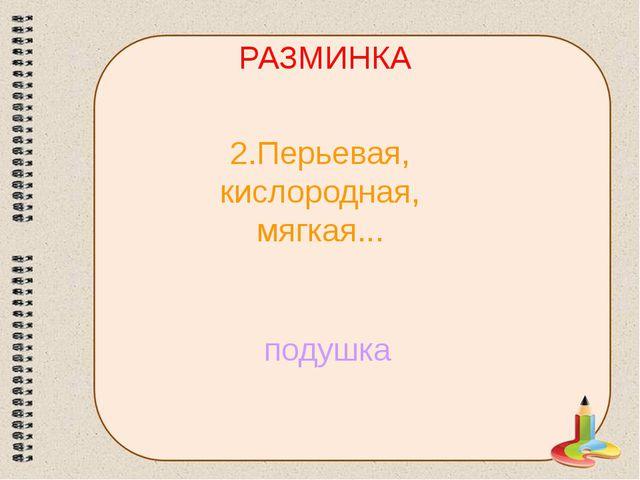 РАЗМИНКА 2.Перьевая, кислородная, мягкая... подушка