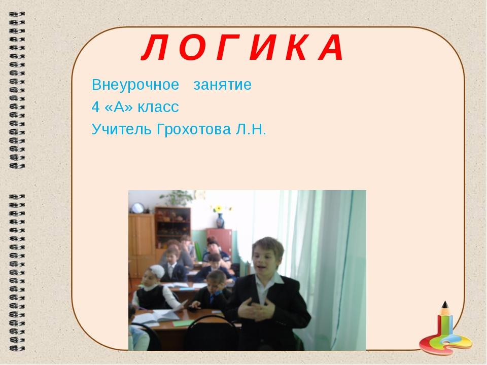 Л О Г И К А Внеурочное занятие 4 «А» класс Учитель Грохотова Л.Н.