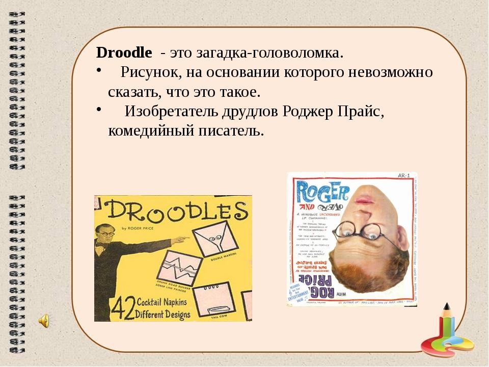 Droodle - это загадка-головоломка. Рисунок, на основании которого невозможно...