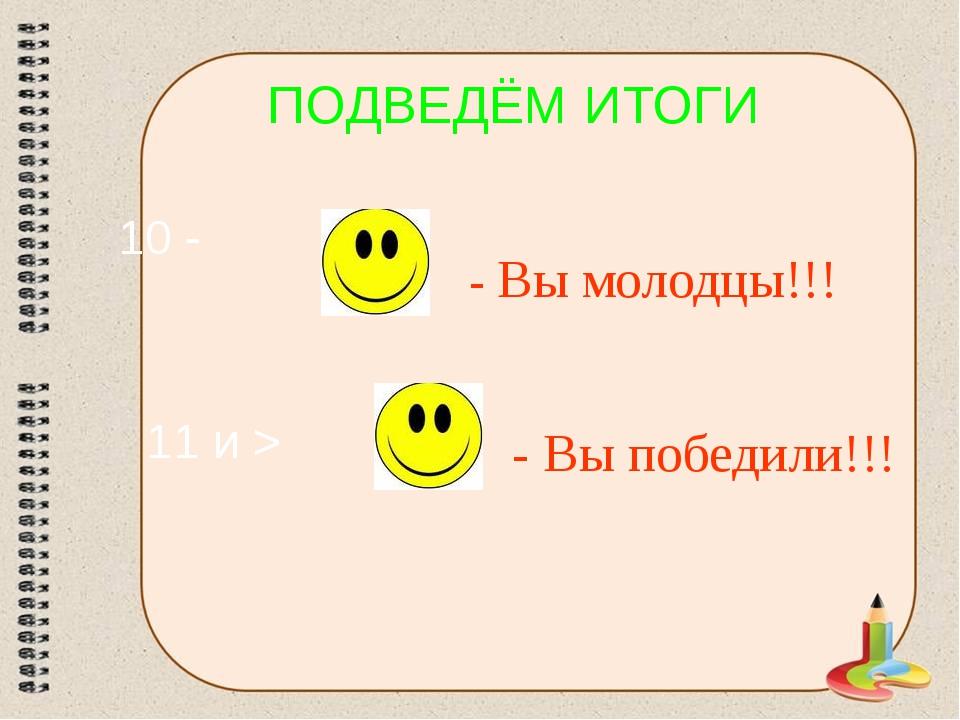 ПОДВЕДЁМ ИТОГИ - Вы молодцы!!! 11 и > - Вы победили!!! 10 -