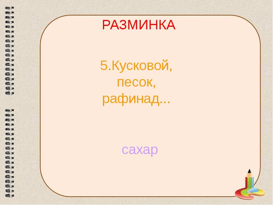 РАЗМИНКА 5.Кусковой, песок, рафинад... сахар