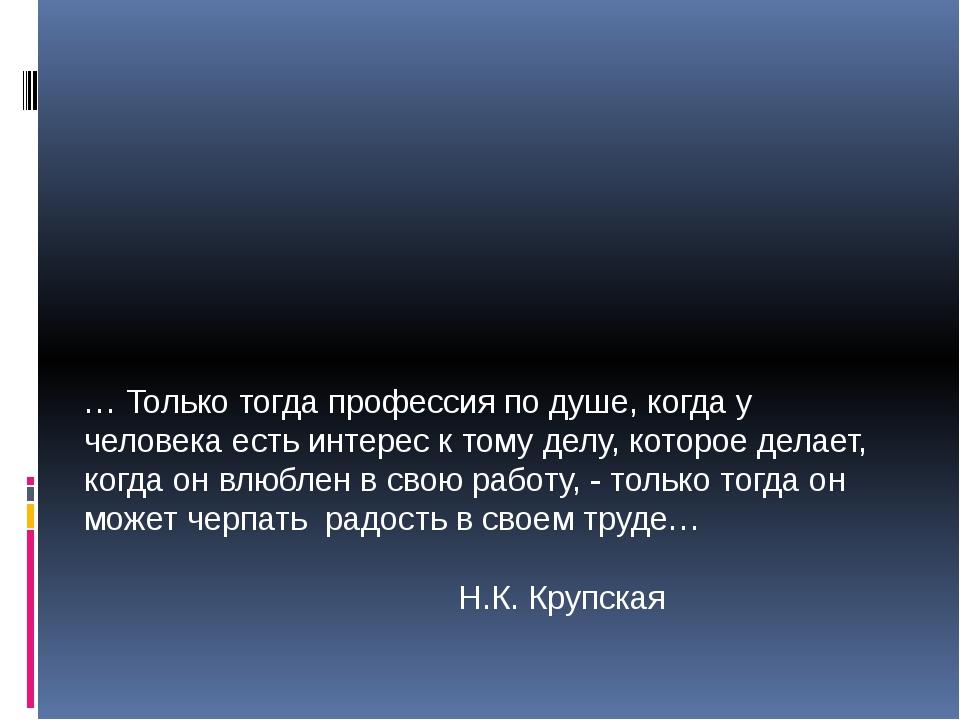 … Только тогда профессия по душе, когда у человека есть интерес к тому делу,...