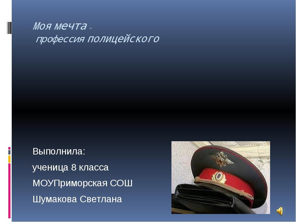 Моя мечта – профессия полицейского Выполнила: ученица 8 класса МОУПриморская...