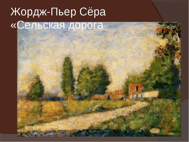 Жордж-Пьер Сёра «Сельская дорога