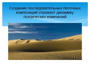 Создание последовательных песочных композиций отражает динамику психических и