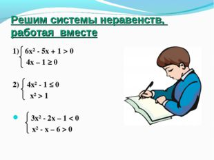 Решим системы неравенств, работая вместе 1) 6х² - 5х + 1 > 0 4х – 1 ≥ 0 2) 4х