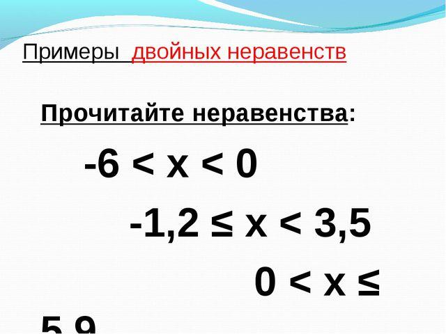 Примеры двойных неравенств Прочитайте неравенства: -6 < х < 0 -1,2 ≤ х < 3,5...