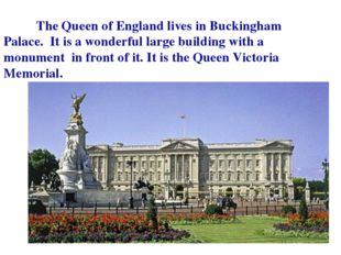 The Queen of England lives in Buckingham Palace. It is a wonderful large bui