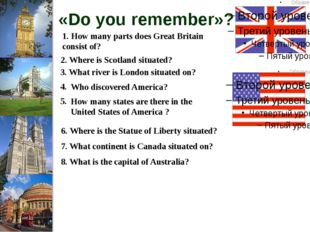 «Do you remember»? 1. How many parts does Great Britain consist of? 2. Where