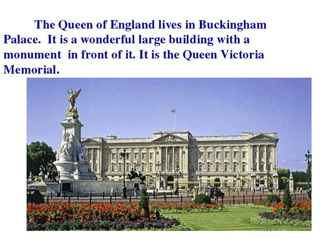 The Queen of England lives in Buckingham Palace. It is a wonderful large bui...