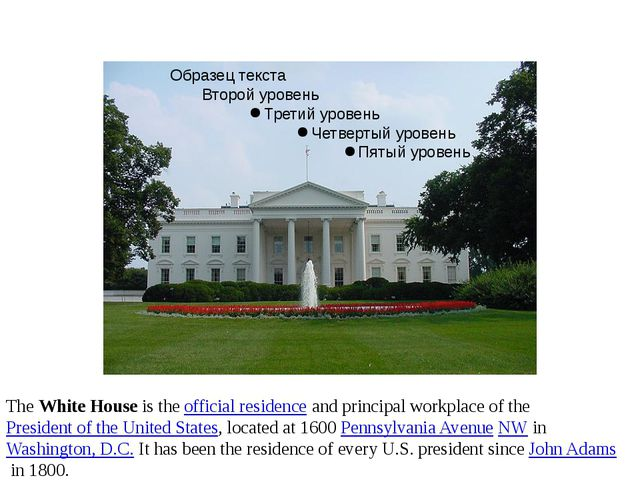 The White House is the official residence and principal workplace of the Pre...
