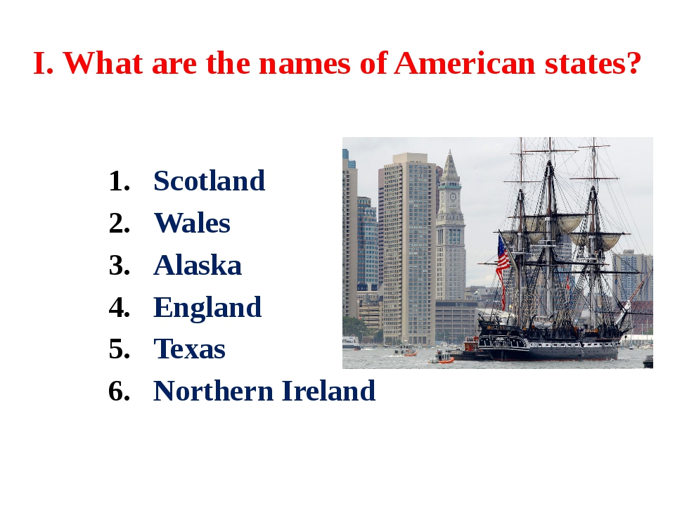 I. What are the names of American states? Scotland Wales Alaska England Texas...