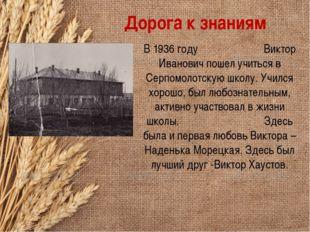 Дорога к знаниям В 1936 году Виктор Иванович пошел учиться в Серпомолотскую ш