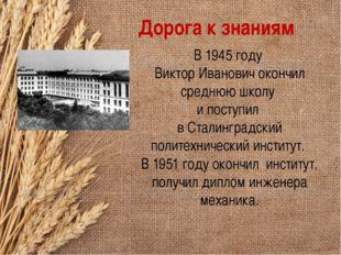 Дорога к знаниям В 1945 году Виктор Иванович окончил среднюю школу и поступил