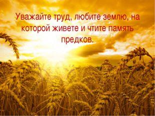 Уважайте труд, любите землю, на которой живете и чтите память предков.