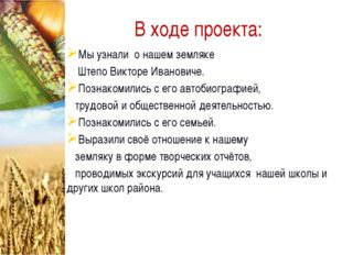 В ходе проекта: Мы узнали о нашем земляке Штепо Викторе Ивановиче. Познакомил