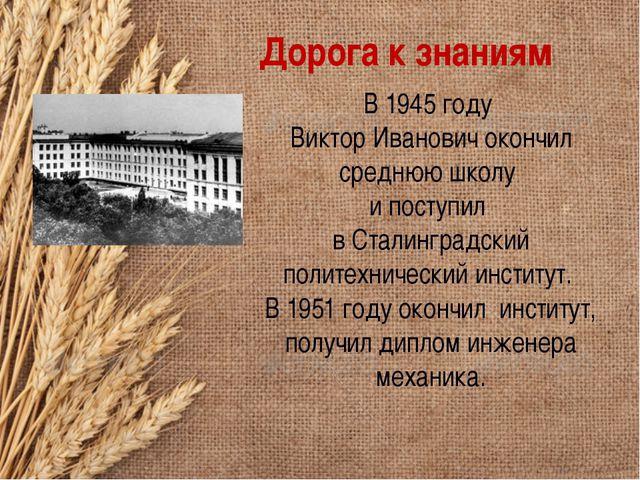 Дорога к знаниям В 1945 году Виктор Иванович окончил среднюю школу и поступил...