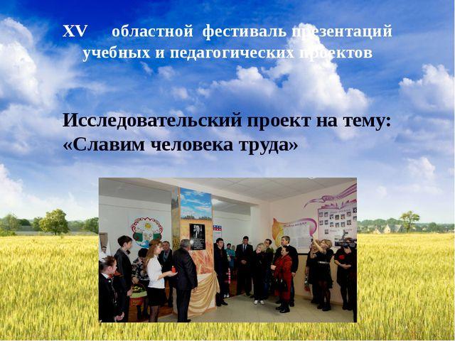 Исследовательский проект на тему: «Славим человека труда» XV  областной фест...