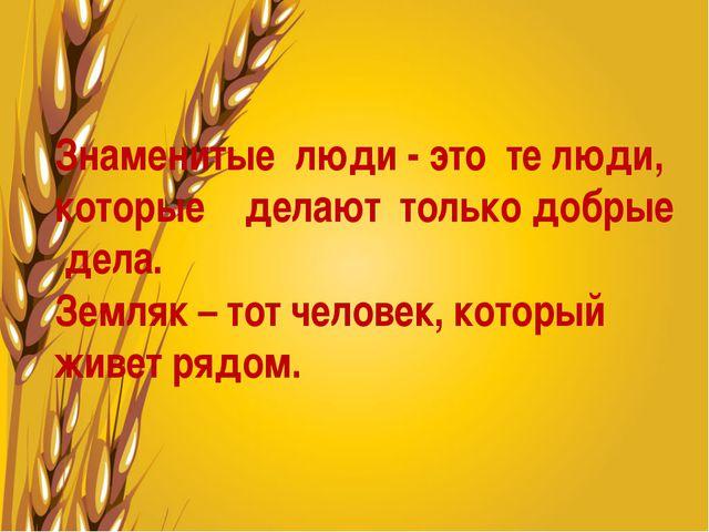 Знаменитые люди - это те люди, которые делают только добрые дела. Земляк – т...