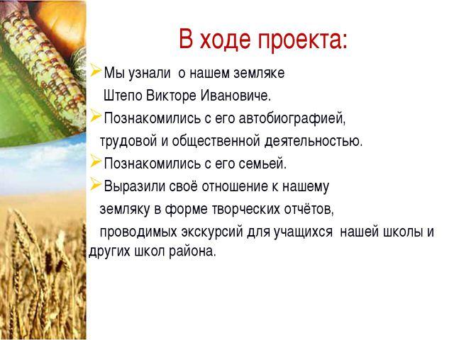 В ходе проекта: Мы узнали о нашем земляке Штепо Викторе Ивановиче. Познакомил...