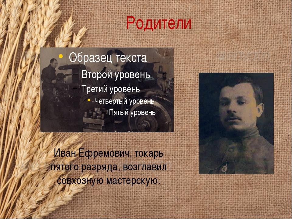 Родители Иван Ефремович, токарь пятого разряда, возглавил совхозную мастерскую.