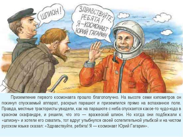 Приземление первого космонавта прошло благополучно. На высоте семи километро...