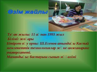 Туған жылы: 11 ақпан 1993 жыл Білімі: жоғары Бітірген оқу орны: Ш.Есенов аты
