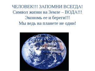 ЧЕЛОВЕК!!! ЗАПОМНИ ВСЕГДА! Символ жизни на Земле – ВОДА!!! Экономь ее и берег